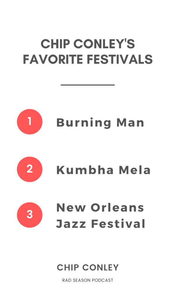My favorite festivals, I would say if I had a top 3 to 5:  i) Burning Man is obviously one of those.  ii) Kumbha Mela, which is 100 million people in the festival. It's 55 days long every 12 years, every three years they do a smaller one with 40 million people. It's at the Ganges River in India. It's the largest gathering of humanity ever. That was fascinating. That was like Burning Man on steroids because it's basically these little camps with Hindu gurus in charge of each camp.  iii) I love the New Orleans Jazz Festival, because it's such an interesting community experience of how it it just taps into New Orleans.