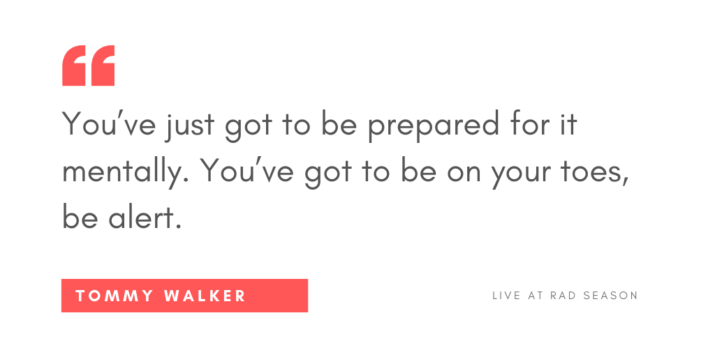 You've just got to be prepared for it mentally. You've got to be on your toes, be alert.