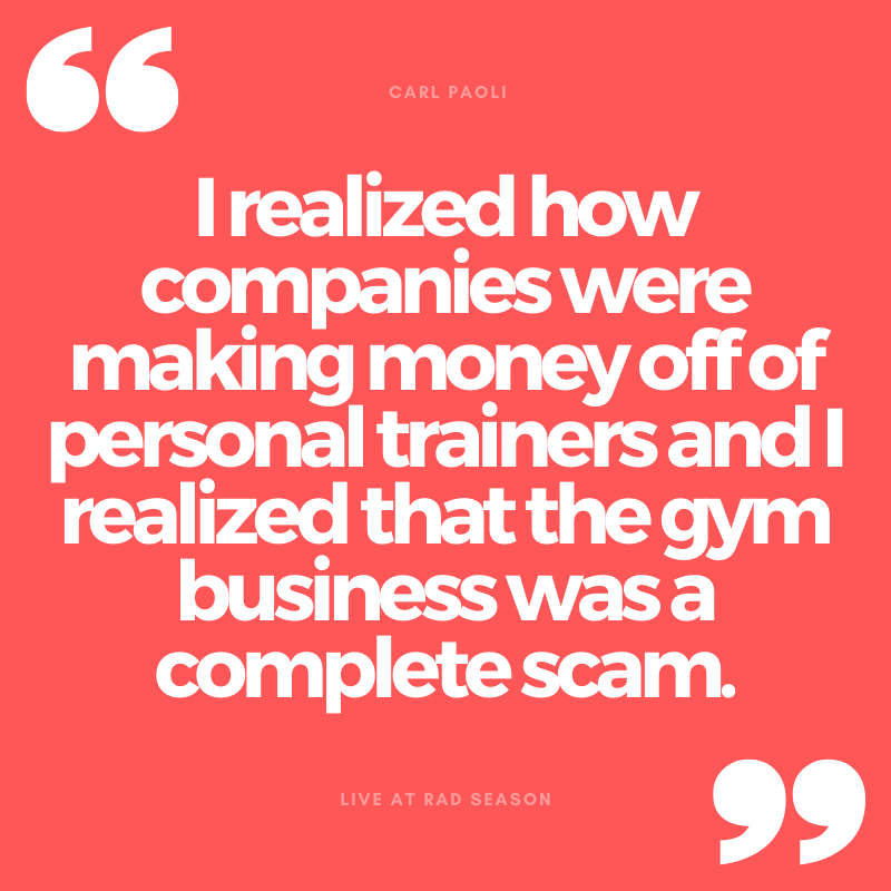 I realized how companies were making money off of personal trainers and I realized that the gym business was a complete scam
