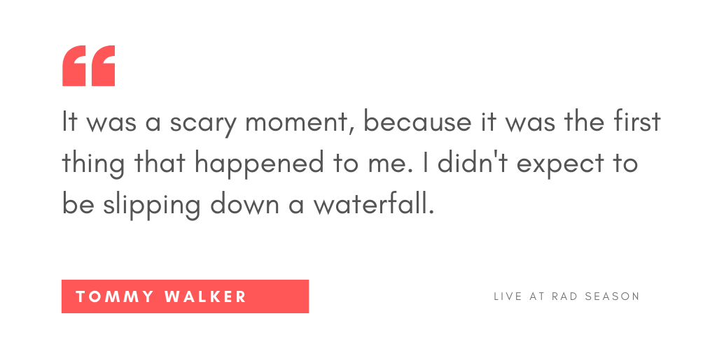 It was a scary moment because it was the first thing that happened to me. I didn't expect to be slipping down a waterfall.