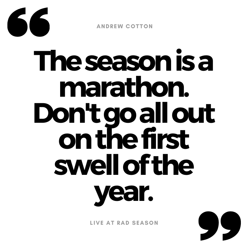 The season is a marathon. Don't go all out on the first swell of the year.