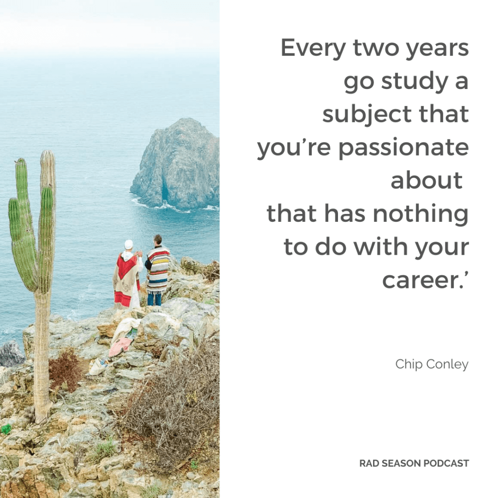 Every two years go study a subject that you're passionate about that has nothing to do with your career.