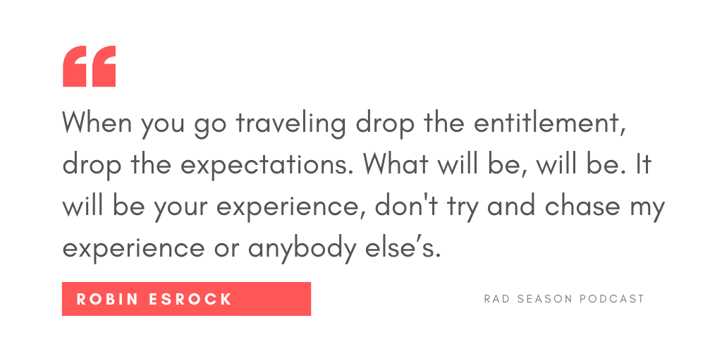 When you go traveling drop the entitlement, drop the expectations. What will be, will be. It will be your experience, don't try and chase my experience or anybody else's.