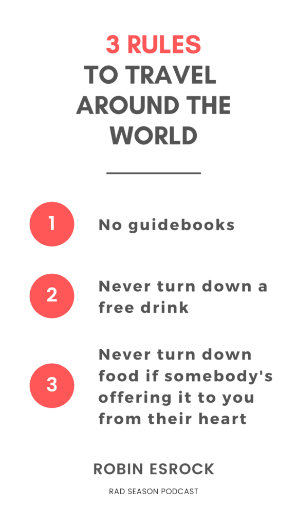 I had three basic rules for that trip around the world: - No guidebooks  - Never turn down a free drink - Never turn down food if somebody's offering it to you from their heart