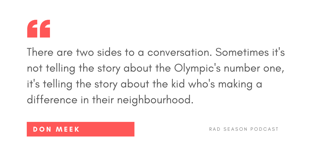 There are two sides to that conversation. Sometimes it's not telling the story about the Olympic number one, sometimes it's telling the story about the kid who's making a difference in their neighbourhood.
