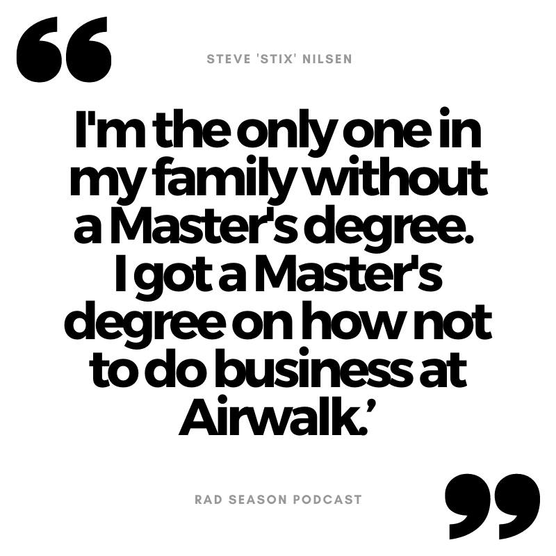 I'm the only one in my family without a Master's degree, but I got a Master's degree on how not to do business at Airwalk.