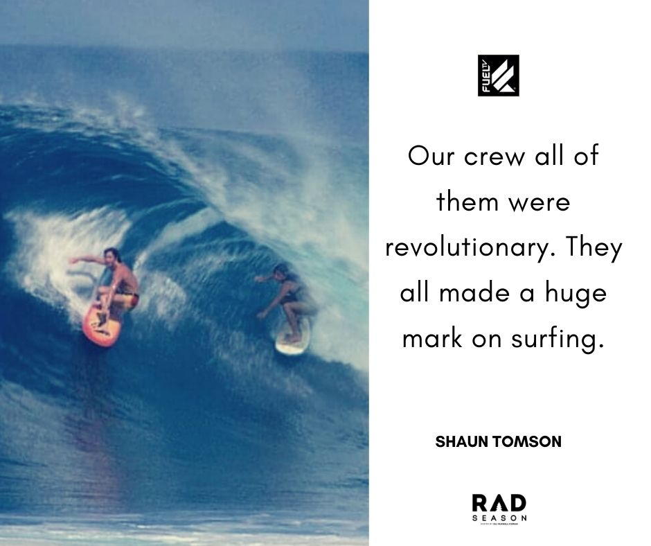 Shaun Tomson all of our crew were revolutionary and made a huge impact on surfing